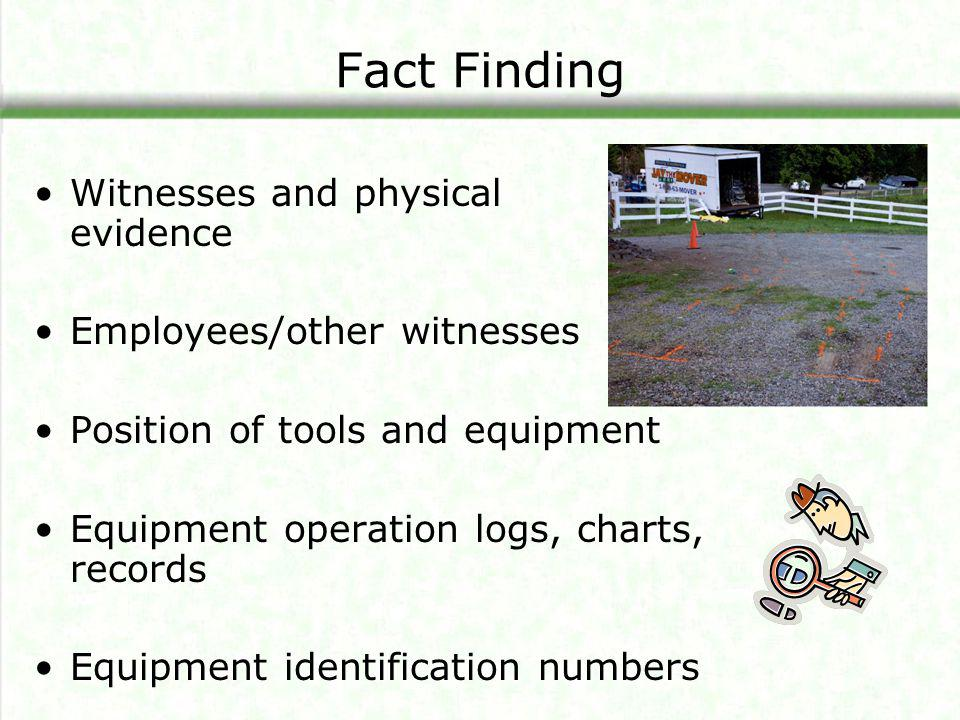 Fact Finding Witnesses and physical evidence Employees/other witnesses Position of tools and equipment Equipment operation logs, charts, records Equip