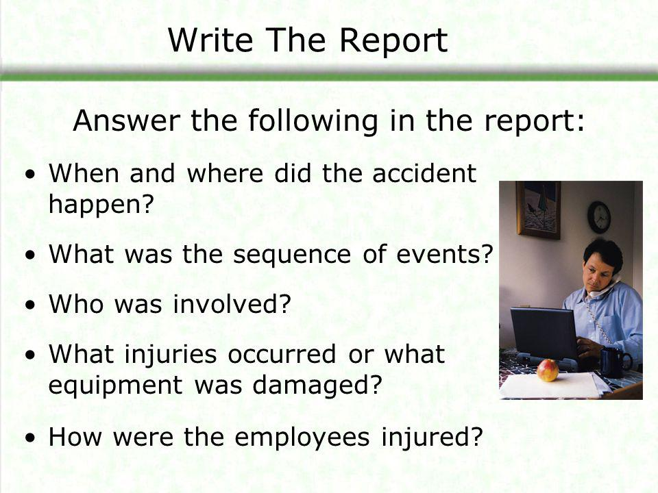 Write The Report When and where did the accident happen? What was the sequence of events? Who was involved? What injuries occurred or what equipment w