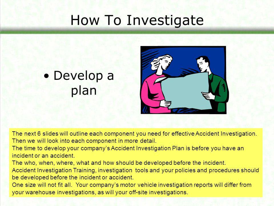 How To Investigate Assemble an investigation kit Investigate all incidents and accidents immediately Collect facts It is important to begin your investigation immediately.