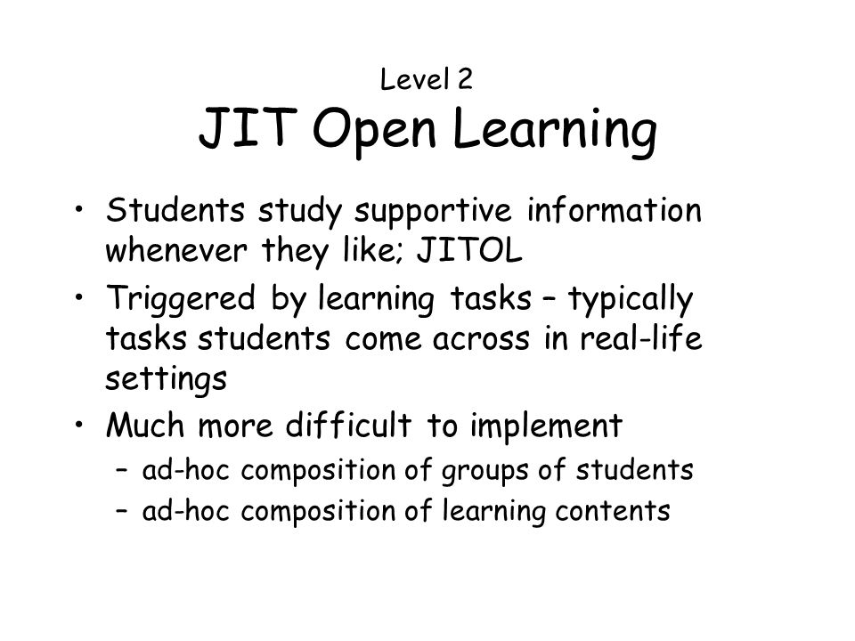 Level 2 JIT Open Learning Students study supportive information whenever they like; JITOL Triggered by learning tasks – typically tasks students come across in real-life settings Much more difficult to implement –ad-hoc composition of groups of students –ad-hoc composition of learning contents