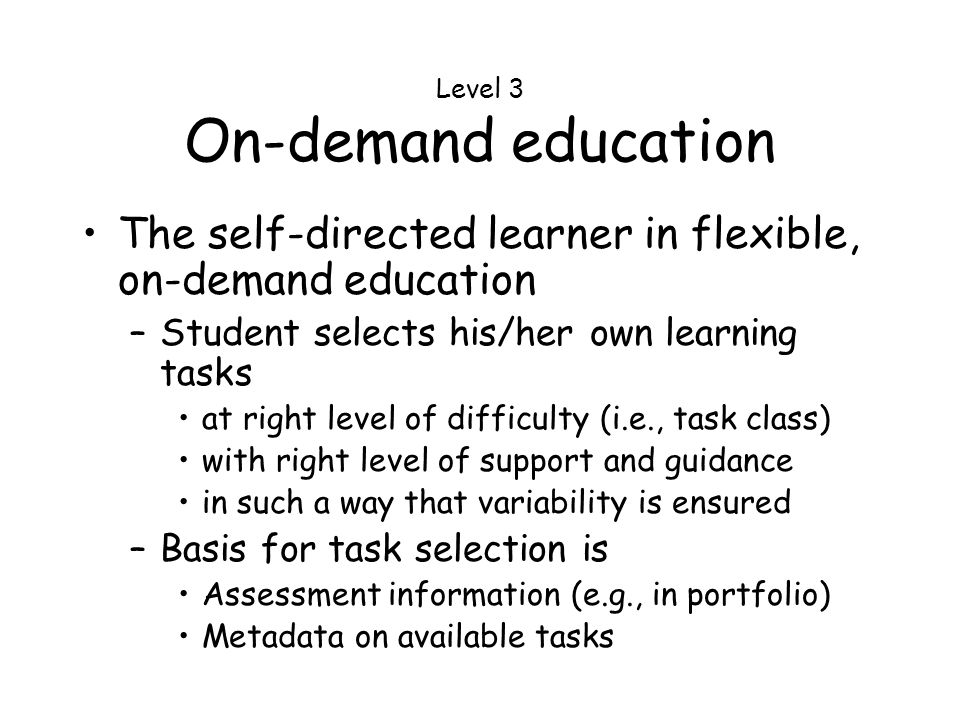 Level 3 On-demand education The self-directed learner in flexible, on-demand education –Student selects his/her own learning tasks at right level of difficulty (i.e., task class) with right level of support and guidance in such a way that variability is ensured –Basis for task selection is Assessment information (e.g., in portfolio) Metadata on available tasks