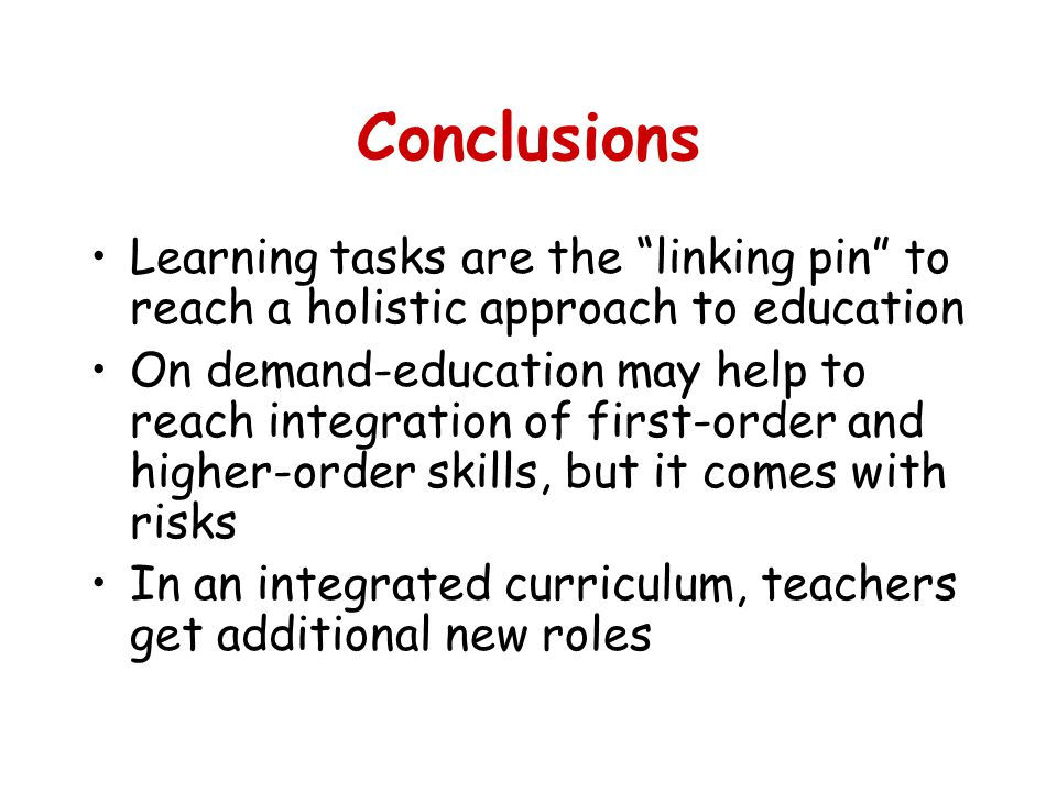 Conclusions Learning tasks are the linking pin to reach a holistic approach to education On demand-education may help to reach integration of first-order and higher-order skills, but it comes with risks In an integrated curriculum, teachers get additional new roles