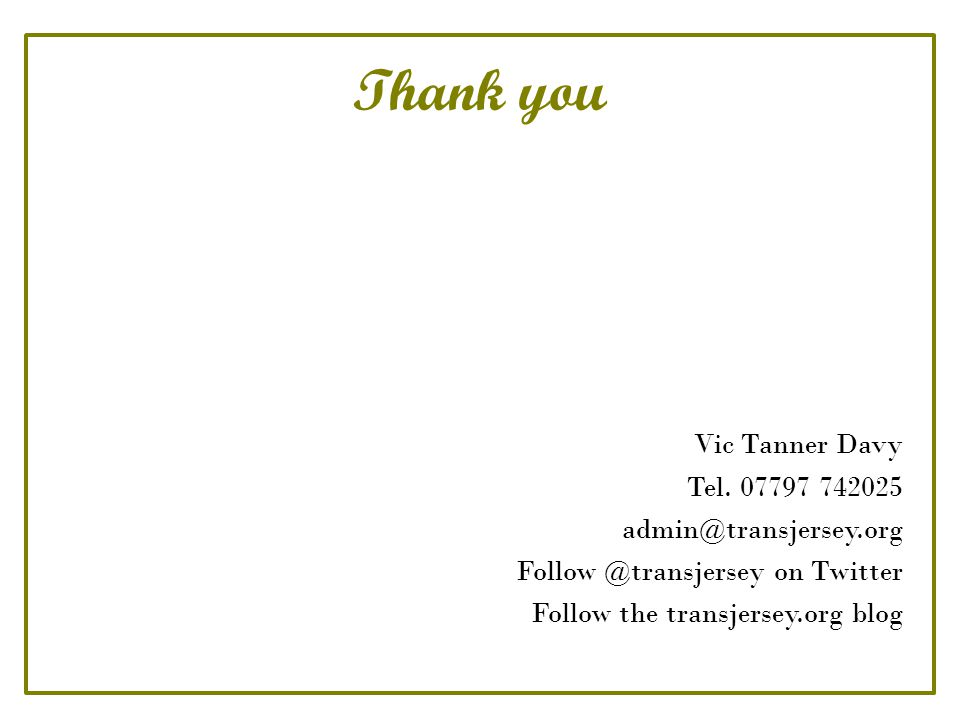 Thank you Vic Tanner Davy Tel. 07797 742025 admin@transjersey.org Follow @transjersey on Twitter Follow the transjersey.org blog