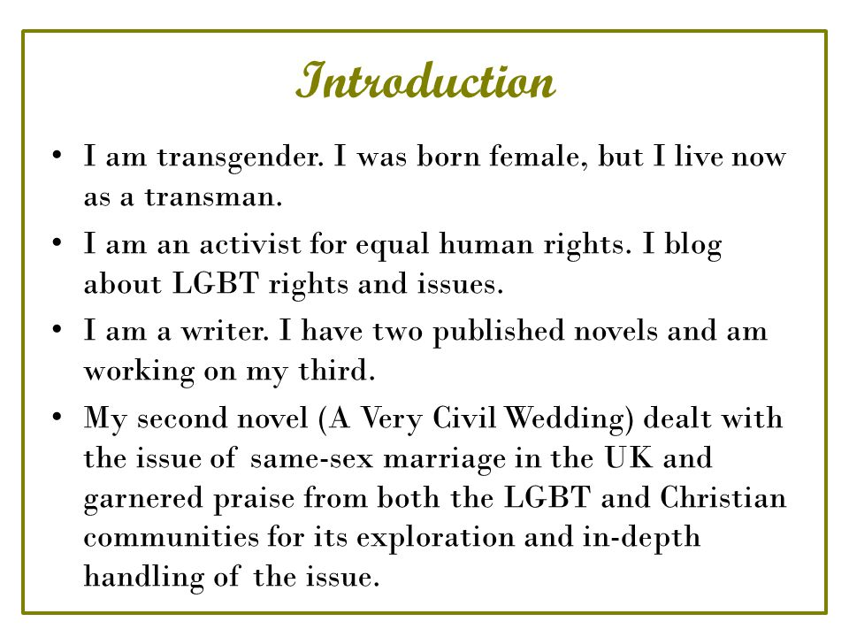 Introduction I am transgender. I was born female, but I live now as a transman. I am an activist for equal human rights. I blog about LGBT rights and