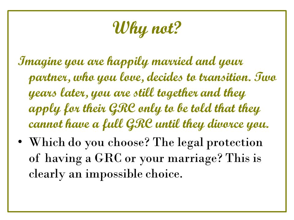Why not. Imagine you are happily married and your partner, who you love, decides to transition.