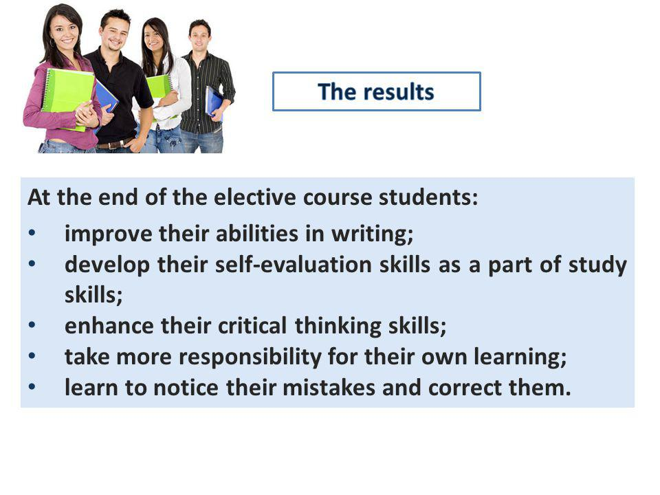 At the end of the elective course students: improve their abilities in writing; develop their self-evaluation skills as a part of study skills; enhance their critical thinking skills; take more responsibility for their own learning; learn to notice their mistakes and correct them.