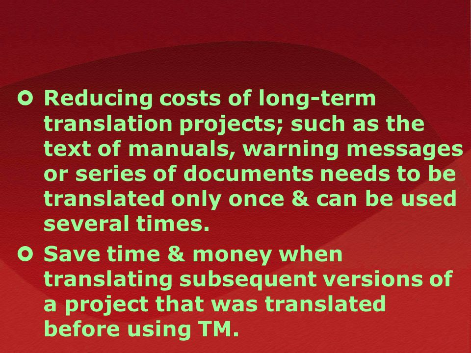  Reducing costs of long-term translation projects; such as the text of manuals, warning messages or series of documents needs to be translated only once & can be used several times.