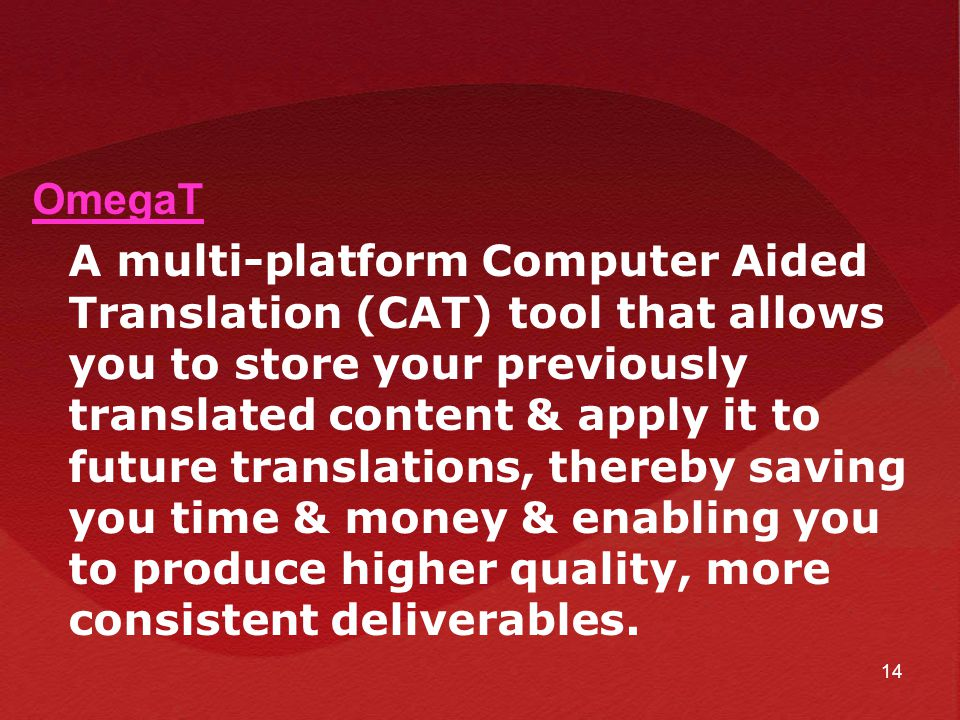 OmegaT A multi-platform Computer Aided Translation (CAT) tool that allows you to store your previously translated content & apply it to future translations, thereby saving you time & money & enabling you to produce higher quality, more consistent deliverables.