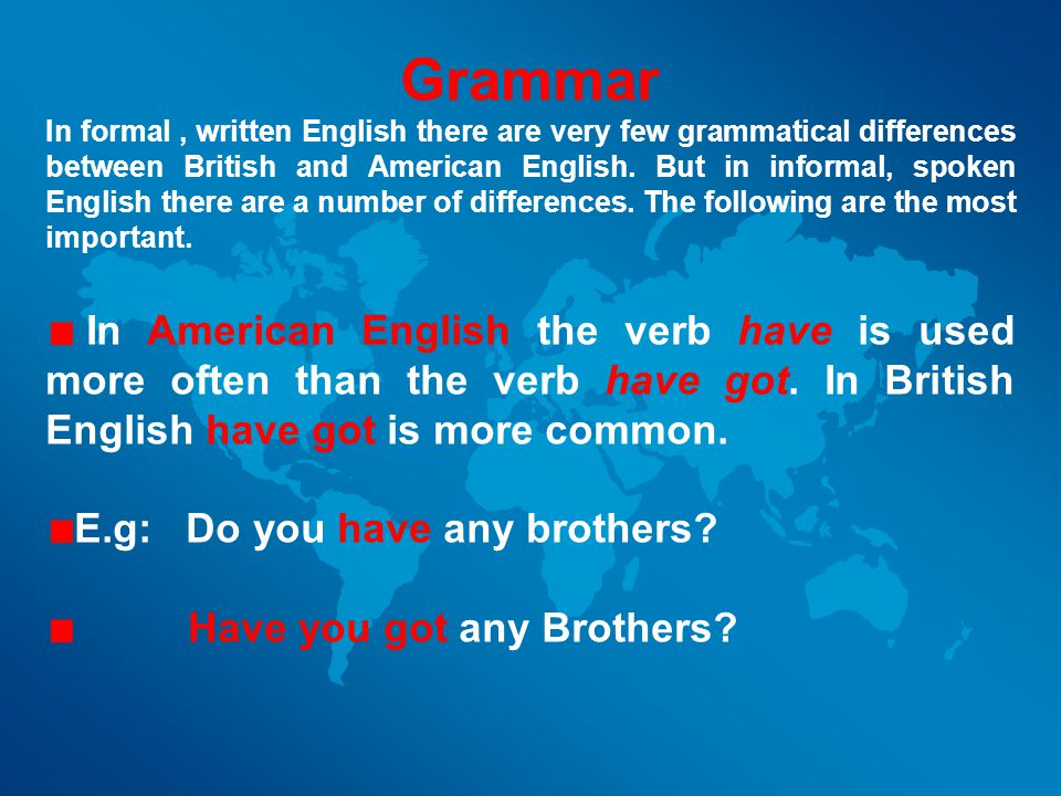 Grammar In formal, written English there are very few grammatical differences between British and American English.