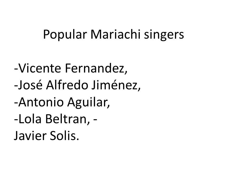 Popular Mariachi singers -Vicente Fernandez, -José Alfredo Jiménez, -Antonio Aguilar, -Lola Beltran, - Javier Solis.