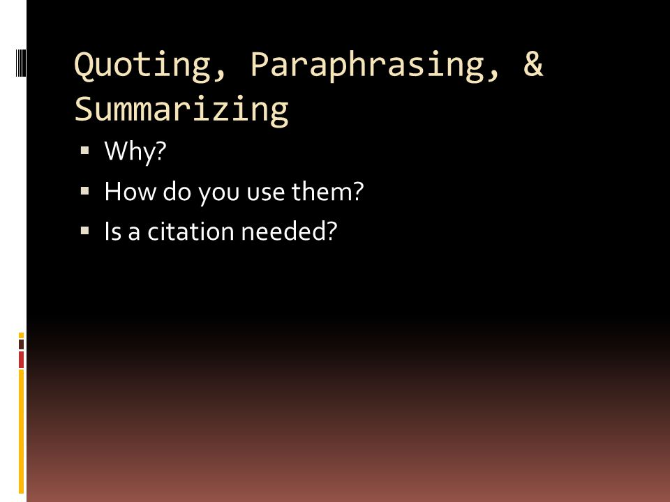 Quoting, Paraphrasing, & Summarizing  Why?  How do you use them?  Is a citation needed?