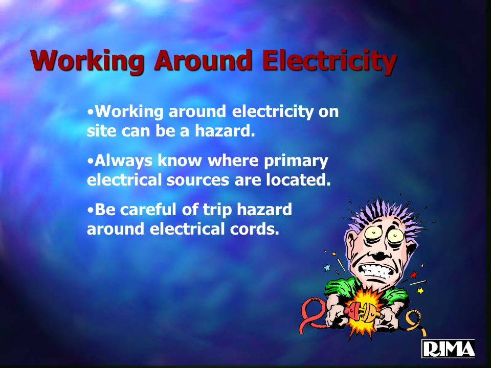 Working Around Electricity Working around electricity on site can be a hazard. Always know where primary electrical sources are located. Be careful of