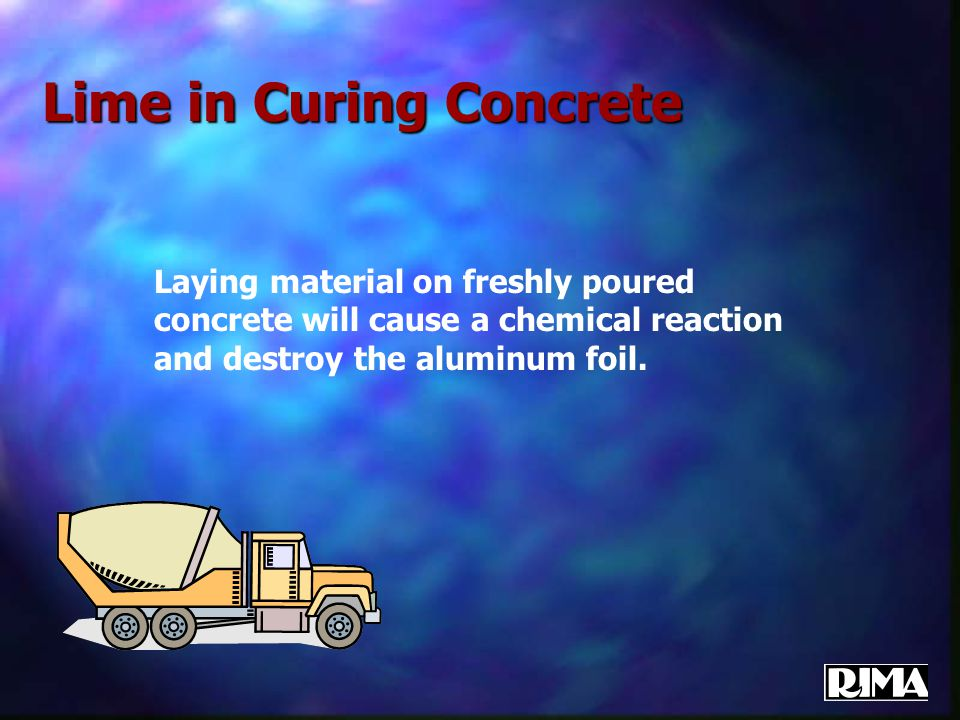 Lime in Curing Concrete Laying material on freshly poured concrete will cause a chemical reaction and destroy the aluminum foil.