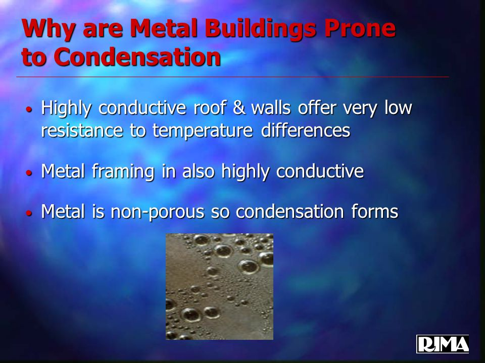 Why are Metal Buildings Prone to Condensation Highly conductive roof & walls offer very low resistance to temperature differences Highly conductive ro