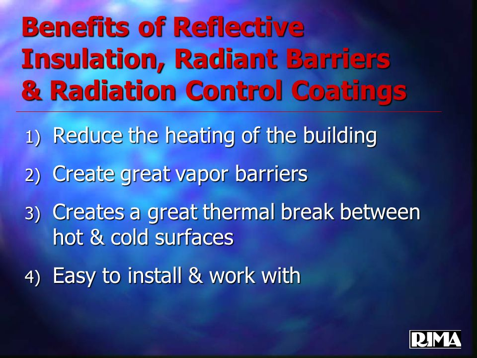 Benefits of Reflective Insulation, Radiant Barriers & Radiation Control Coatings 1) Reduce the heating of the building 2) Create great vapor barriers 3) Creates a great thermal break between hot & cold surfaces 4) Easy to install & work with