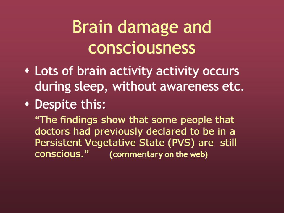 Brain damage and consciousness  Lots of brain activity activity occurs during sleep, without awareness etc.