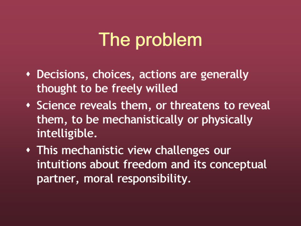 The problem  Decisions, choices, actions are generally thought to be freely willed  Science reveals them, or threatens to reveal them, to be mechanistically or physically intelligible.