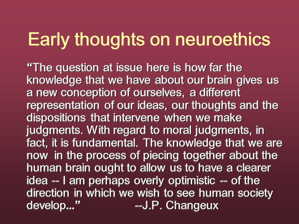 Early thoughts on neuroethics The question at issue here is how far the knowledge that we have about our brain gives us a new conception of ourselves, a different representation of our ideas, our thoughts and the dispositions that intervene when we make judgments.