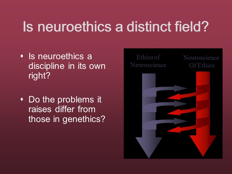 Is neuroethics a distinct field.  Is neuroethics a discipline in its own right.