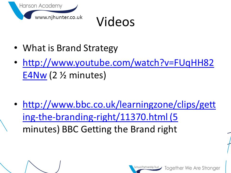 www.njhunter.co.uk Videos What is Brand Strategy http://www.youtube.com/watch v=FUqHH82 E4Nw (2 ½ minutes) http://www.youtube.com/watch v=FUqHH82 E4Nw http://www.bbc.co.uk/learningzone/clips/gett ing-the-branding-right/11370.html (5 minutes) BBC Getting the Brand right http://www.bbc.co.uk/learningzone/clips/gett ing-the-branding-right/11370.html (5