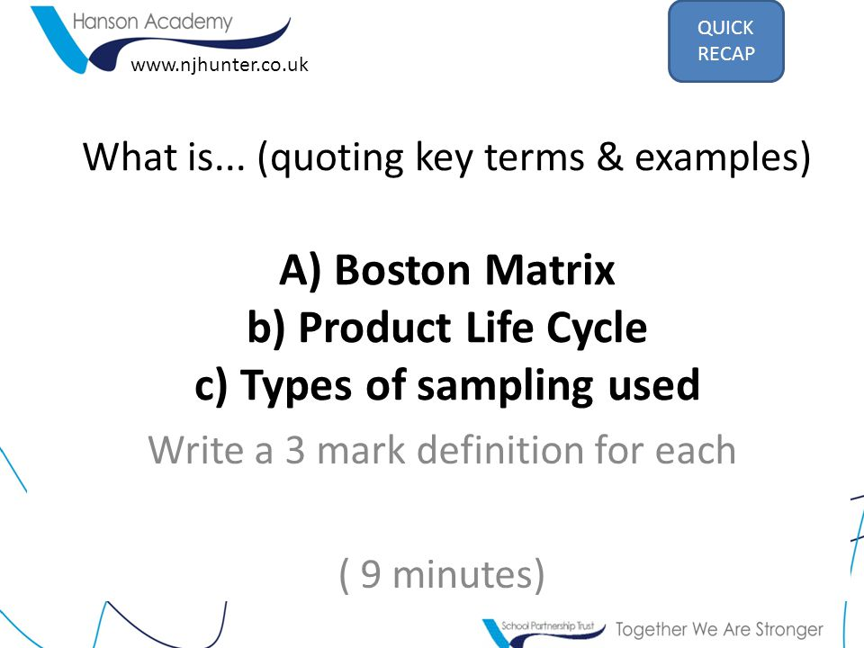 What is... (quoting key terms & examples) A) Boston Matrix b) Product Life Cycle c) Types of sampling used Write a 3 mark definition for each ( 9 minu