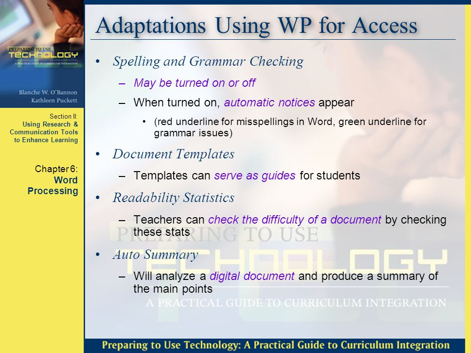 Section II: Using Research & Communication Tools to Enhance Learning Chapter 6: Word Processing Adaptations Using WP for Access Spelling and Grammar Checking –May be turned on or off –When turned on, automatic notices appear (red underline for misspellings in Word, green underline for grammar issues) Document Templates –Templates can serve as guides for students Readability Statistics –Teachers can check the difficulty of a document by checking these stats Auto Summary –Will analyze a digital document and produce a summary of the main points