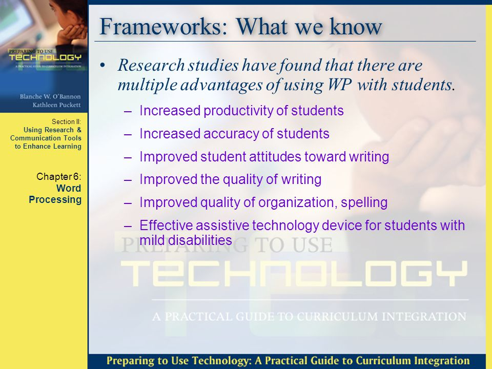 Section II: Using Research & Communication Tools to Enhance Learning Chapter 6: Word Processing Specialized Word Processors Text-to-Speech Word Processors –Allow auditory feedback of text in a variety of formats Word Prediction –Predicts an word from the first few keystrokes –Presents possible choices that can be inserted with one key stroke or mouse click Rebus-Based Word Processor –A rebus is a picture or symbol that is used in place of or to describe a written word Portable Word Processors –Text is entered directly into this portable device and then printed