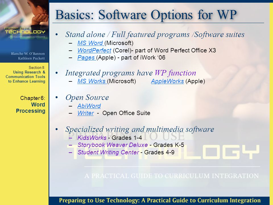 Section II: Using Research & Communication Tools to Enhance Learning Chapter 6: Word Processing Basics: Software Options for WP Stand alone / Full featured programs /Software suites –MS Word (Microsoft)MS Word –WordPerfect (Corel)- part of Word Perfect Office X3WordPerfect –Pages (Apple) - part of iWork '06Pages Integrated programs have WP function –MS Works (Microsoft) AppleWorks (Apple)MS Works AppleWorks Open Source –AbiWordAbiWord –Writer - Open Office SuiteWriter Specialized writing and multimedia software –KidsWorks - Grades 1-4 –Storybook Weaver Deluxe - Grades K-5 –Student Writing Center - Grades 4-9