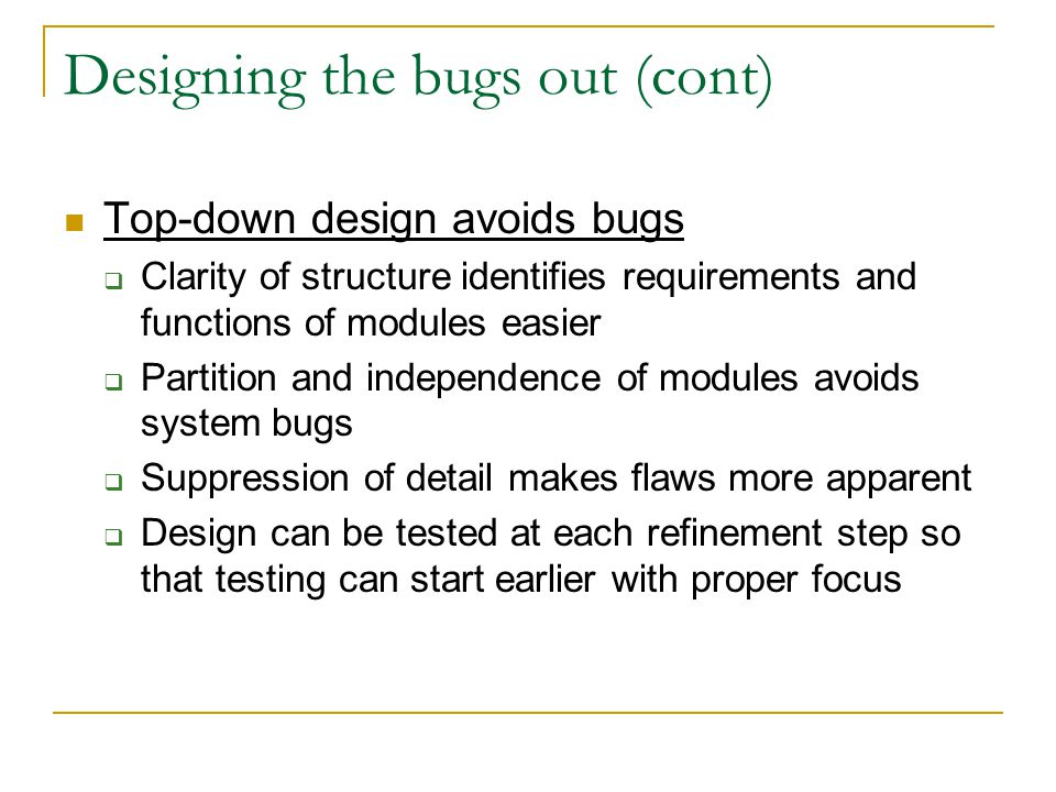 Designing the bugs out (cont) Top-down design avoids bugs  Clarity of structure identifies requirements and functions of modules easier  Partition and independence of modules avoids system bugs  Suppression of detail makes flaws more apparent  Design can be tested at each refinement step so that testing can start earlier with proper focus