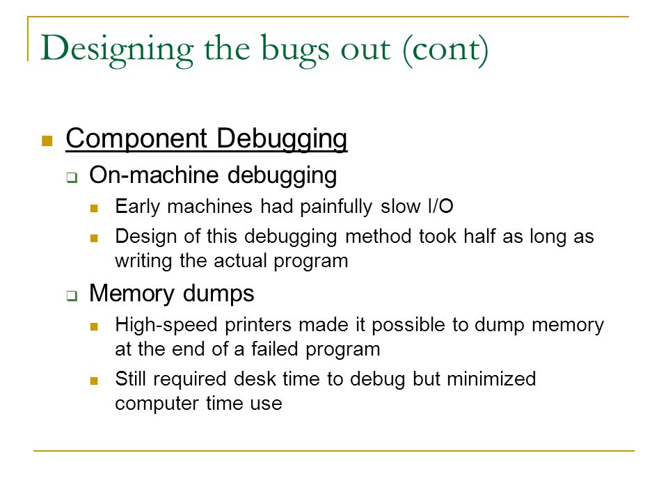 Designing the bugs out (cont) Component Debugging  On-machine debugging Early machines had painfully slow I/O Design of this debugging method took half as long as writing the actual program  Memory dumps High-speed printers made it possible to dump memory at the end of a failed program Still required desk time to debug but minimized computer time use
