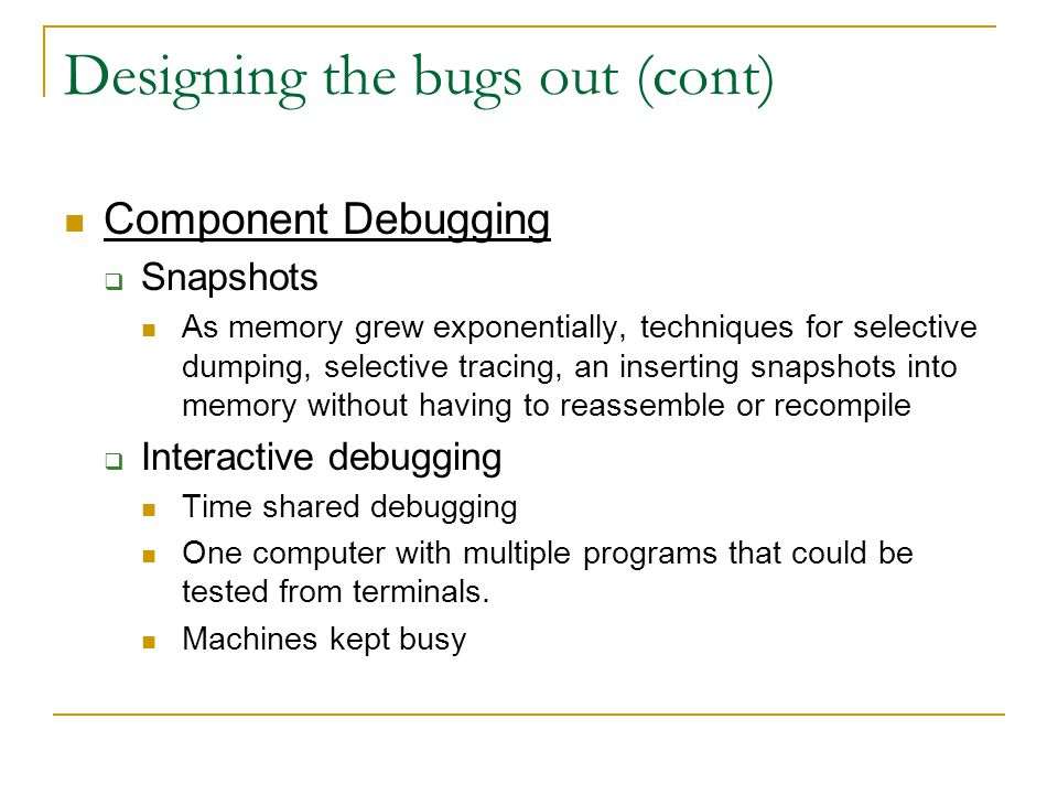 Designing the bugs out (cont) Component Debugging  Snapshots As memory grew exponentially, techniques for selective dumping, selective tracing, an inserting snapshots into memory without having to reassemble or recompile  Interactive debugging Time shared debugging One computer with multiple programs that could be tested from terminals.