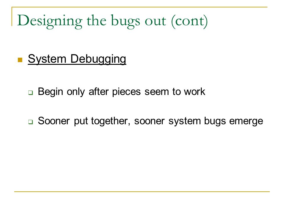 Designing the bugs out (cont) System Debugging  Begin only after pieces seem to work  Sooner put together, sooner system bugs emerge