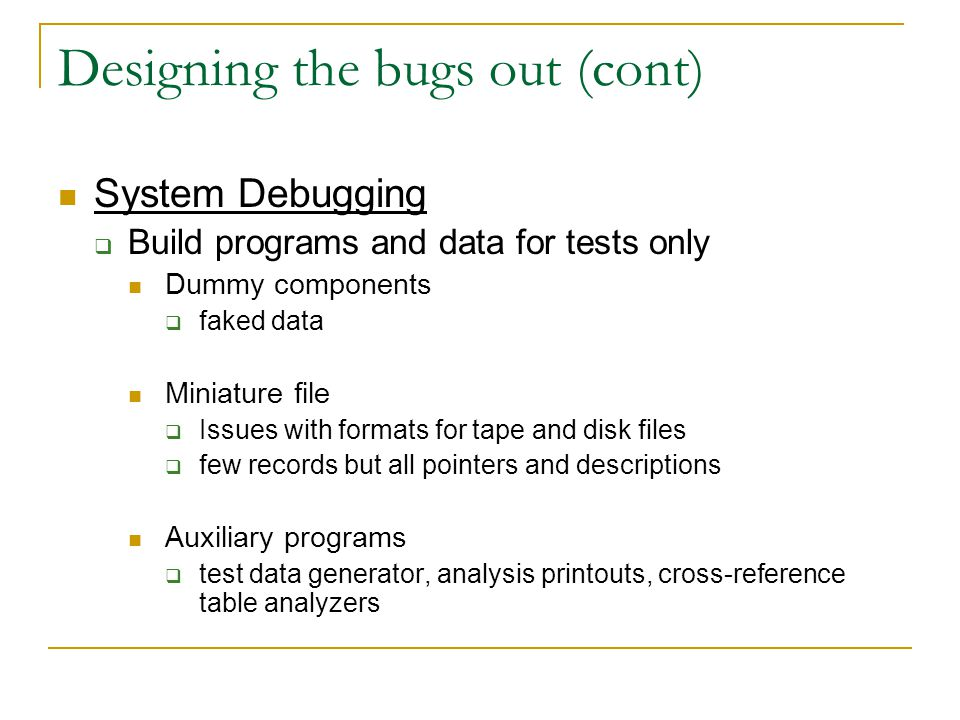 Designing the bugs out (cont) System Debugging  Build programs and data for tests only Dummy components  faked data Miniature file  Issues with formats for tape and disk files  few records but all pointers and descriptions Auxiliary programs  test data generator, analysis printouts, cross-reference table analyzers