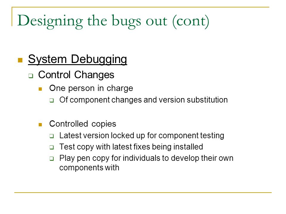 Designing the bugs out (cont) System Debugging  Control Changes One person in charge  Of component changes and version substitution Controlled copies  Latest version locked up for component testing  Test copy with latest fixes being installed  Play pen copy for individuals to develop their own components with