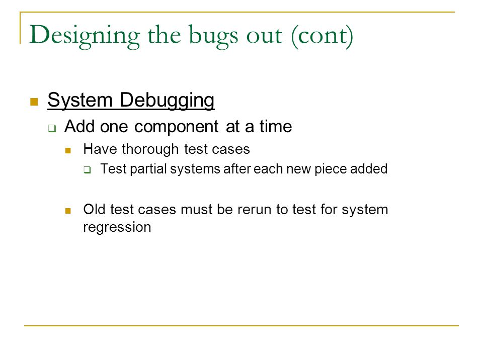 Designing the bugs out (cont) System Debugging  Add one component at a time Have thorough test cases  Test partial systems after each new piece adde