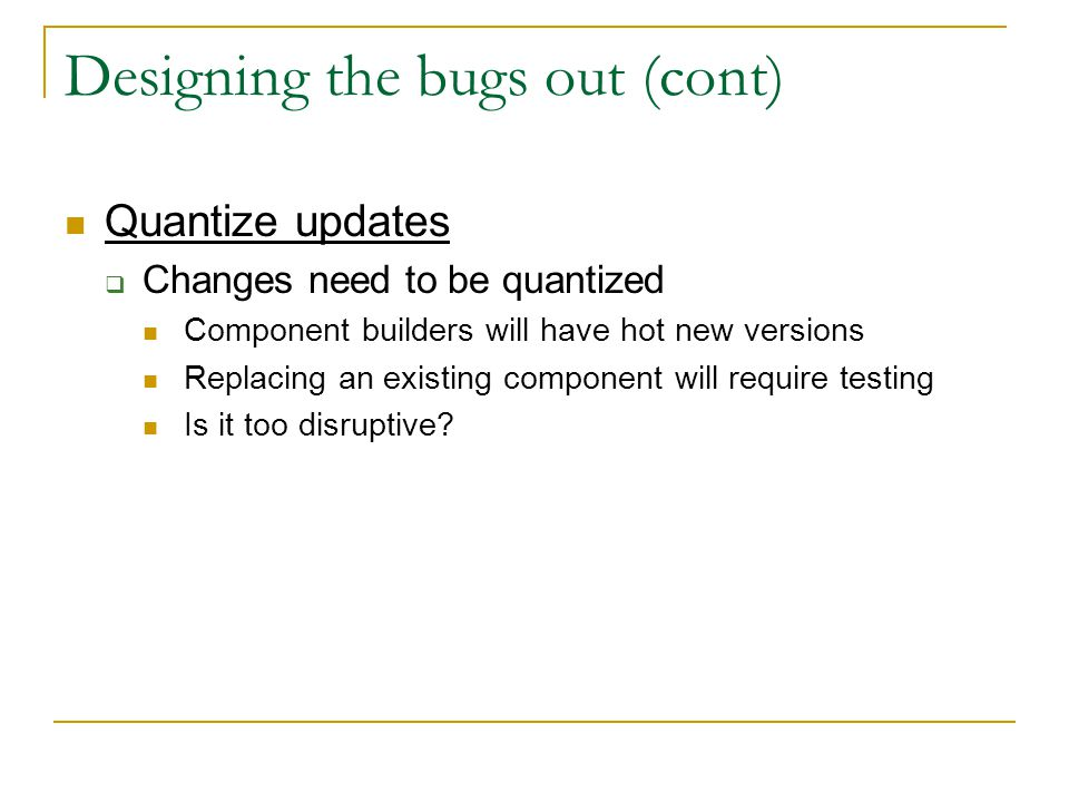 Designing the bugs out (cont) Quantize updates  Changes need to be quantized Component builders will have hot new versions Replacing an existing component will require testing Is it too disruptive