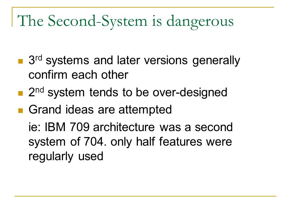 The Second-System is dangerous 3 rd systems and later versions generally confirm each other 2 nd system tends to be over-designed Grand ideas are atte