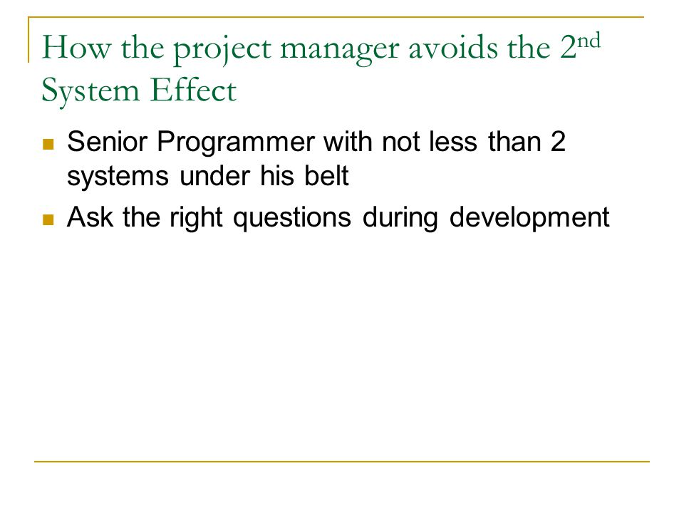 How the project manager avoids the 2 nd System Effect Senior Programmer with not less than 2 systems under his belt Ask the right questions during dev
