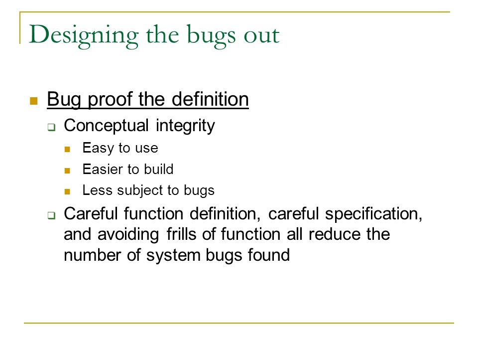 Designing the bugs out Bug proof the definition  Conceptual integrity Easy to use Easier to build Less subject to bugs  Careful function definition, careful specification, and avoiding frills of function all reduce the number of system bugs found