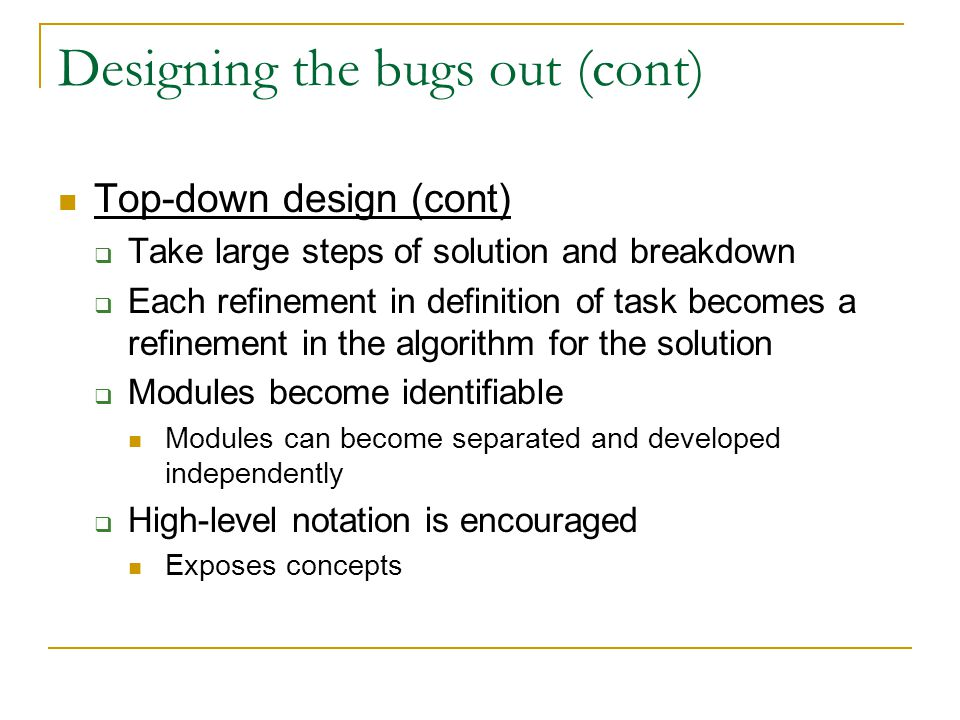 Designing the bugs out (cont) Top-down design (cont)  Take large steps of solution and breakdown  Each refinement in definition of task becomes a refinement in the algorithm for the solution  Modules become identifiable Modules can become separated and developed independently  High-level notation is encouraged Exposes concepts