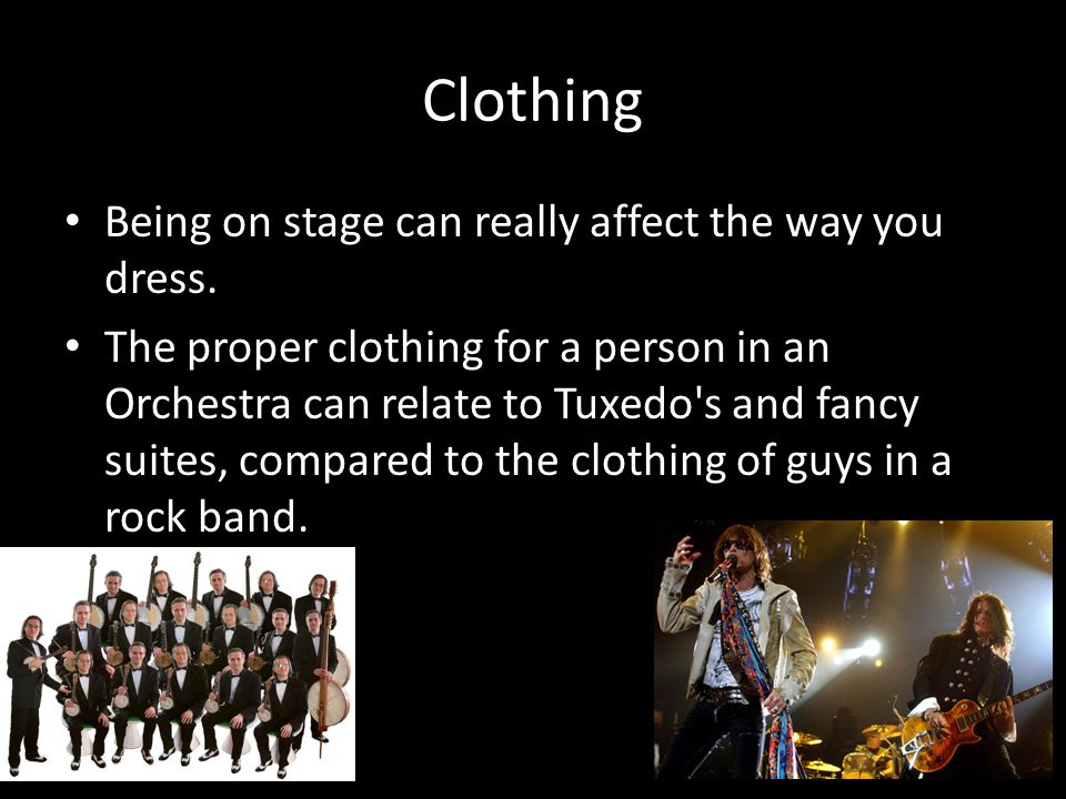 Clothing Being on stage can really affect the way you dress.