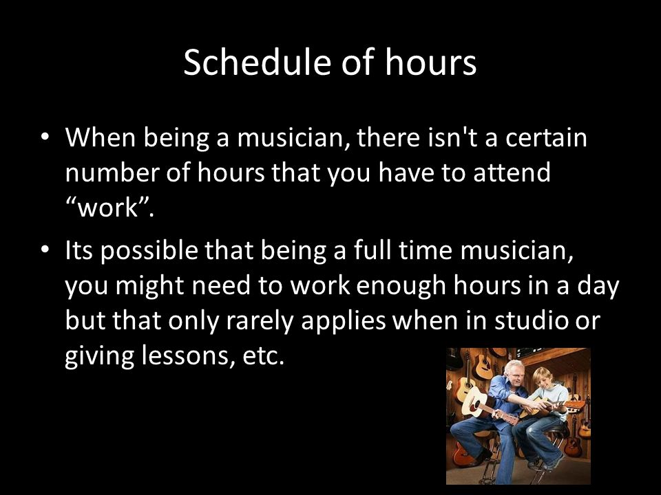 """Schedule of hours When being a musician, there isn't a certain number of hours that you have to attend """"work"""". Its possible that being a full time mus"""