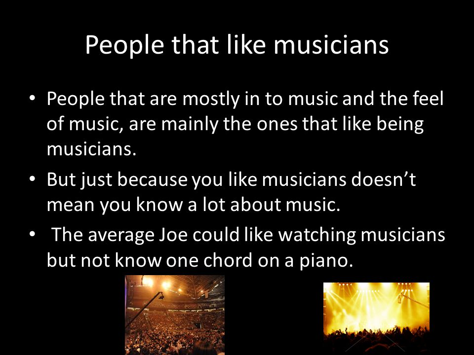 People that like musicians People that are mostly in to music and the feel of music, are mainly the ones that like being musicians. But just because y