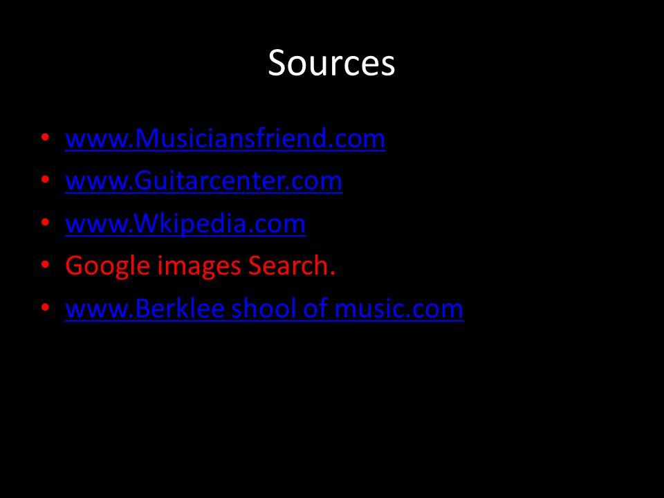 Sources www.Musiciansfriend.com www.Guitarcenter.com www.Wkipedia.com Google images Search.