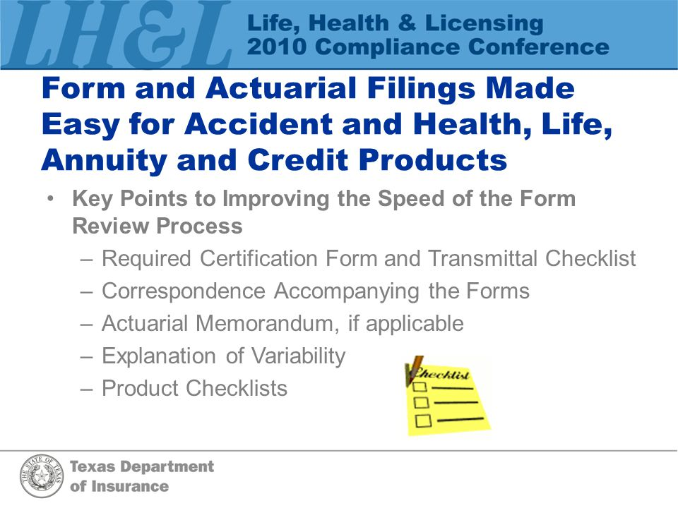 Key Points to Improving the Speed of the Form Review Process –Required Certification Form and Transmittal Checklist –Correspondence Accompanying the Forms –Actuarial Memorandum, if applicable –Explanation of Variability –Product Checklists