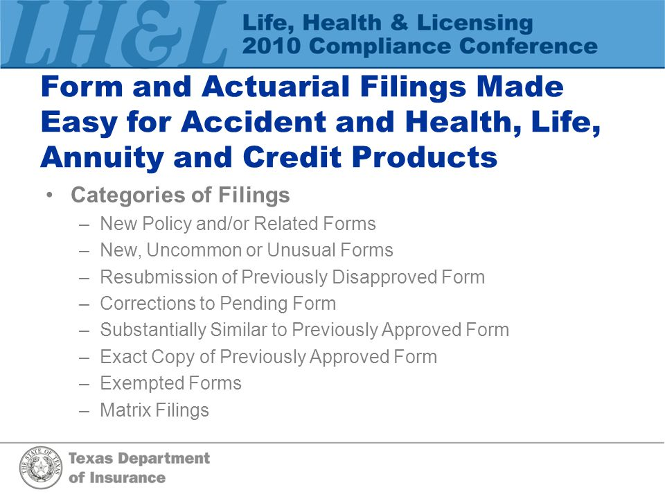 Form and Actuarial Filings Made Easy for Accident and Health, Life, Annuity and Credit Products Categories of Filings –N–New Policy and/or Related Forms –N–New, Uncommon or Unusual Forms –R–Resubmission of Previously Disapproved Form –C–Corrections to Pending Form –S–Substantially Similar to Previously Approved Form –E–Exact Copy of Previously Approved Form –E–Exempted Forms –M–Matrix Filings