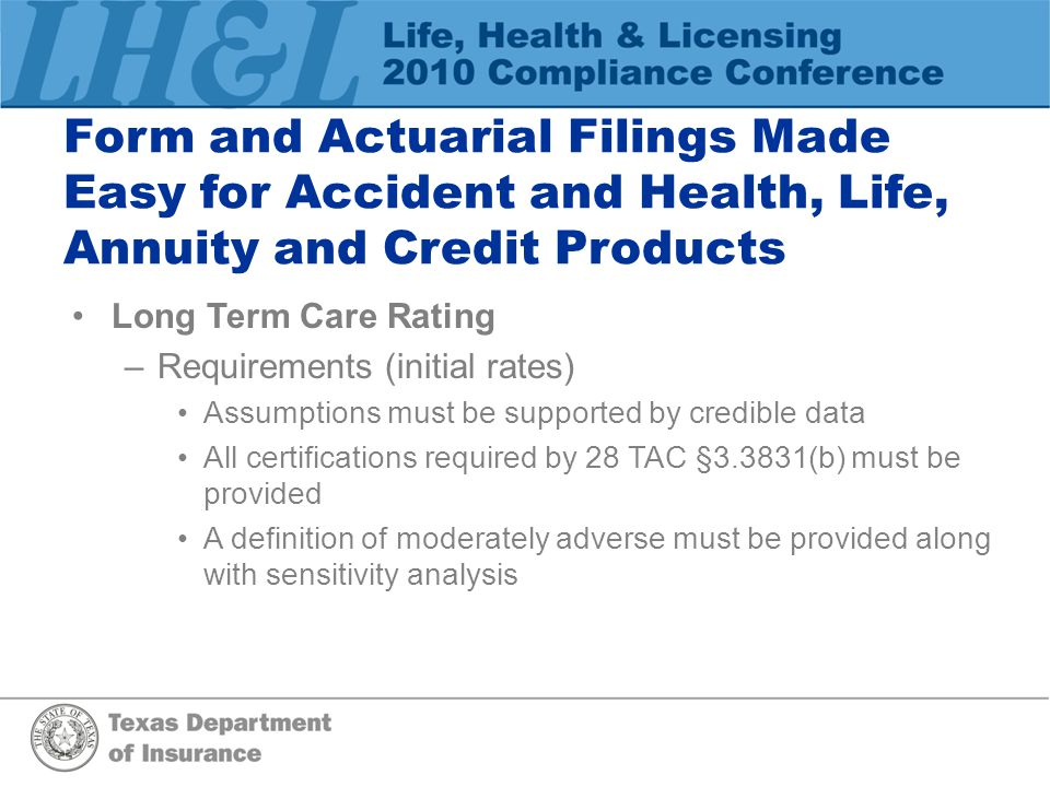 Form and Actuarial Filings Made Easy for Accident and Health, Life, Annuity and Credit Products Long Term Care Rating –Requirements (initial rates) Assumptions must be supported by credible data All certifications required by 28 TAC §3.3831(b) must be provided A definition of moderately adverse must be provided along with sensitivity analysis