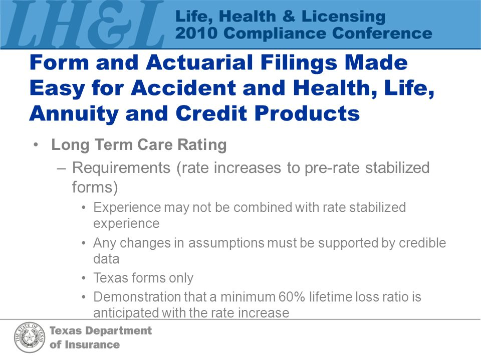 Form and Actuarial Filings Made Easy for Accident and Health, Life, Annuity and Credit Products Long Term Care Rating –Requirements (rate increases to pre-rate stabilized forms) Experience may not be combined with rate stabilized experience Any changes in assumptions must be supported by credible data Texas forms only Demonstration that a minimum 60% lifetime loss ratio is anticipated with the rate increase
