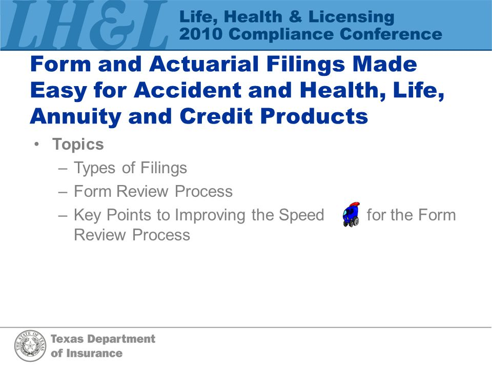 Form and Actuarial Filings Made Easy for Accident and Health, Life, Annuity and Credit Products Topics –Types of Filings –Form Review Process –Key Points to Improving the Speed for the Form Review Process