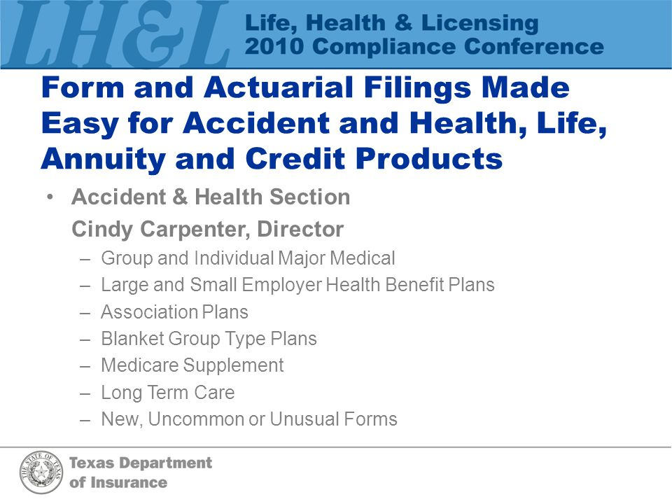 Form and Actuarial Filings Made Easy for Accident and Health, Life, Annuity and Credit Products Accident & Health Section Cindy Carpenter, Director –Group and Individual Major Medical –Large and Small Employer Health Benefit Plans –Association Plans –Blanket Group Type Plans –Medicare Supplement –Long Term Care –New, Uncommon or Unusual Forms